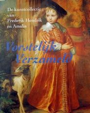 Vorstelijk verzameld ,kunstcollectie van Frederik en Amalia