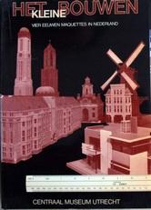 Het kleine bouwen,vier eeuwen maquettes in Nederland.