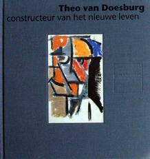 Theo van Doesburg,constructeur van het nieuwe leven.