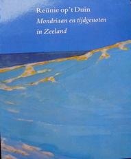 Reünie op 't Duin. Mondriaan en tijdgenoten in Zeeland.